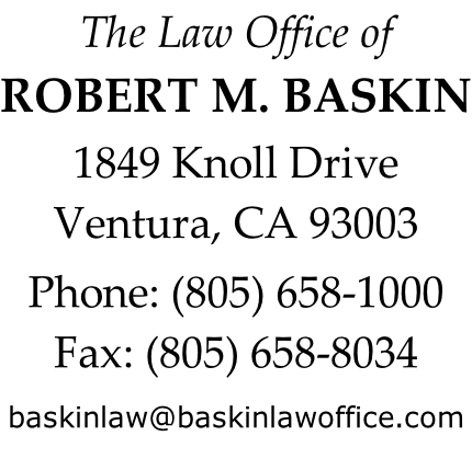 The Law Office of ROBERT M. BASKIN  1849 Knoll Drive Ventura, CA 93003  Phone: (805) 658-1000 Fax: (805) 658-8034  baskinlaw@baskinlawoffice.com
